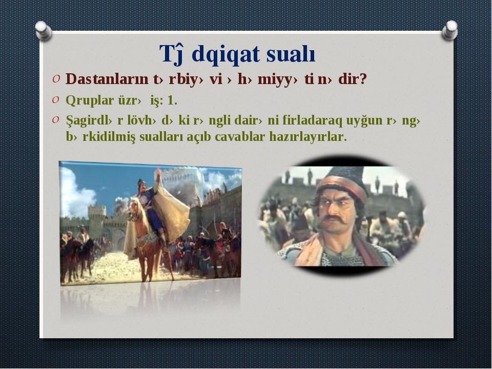 Tədqiqat sualı Dastanların tərbiyəvi əhəmiyyəti nədir? Qruplar üzrə iş: 1. Şa...
