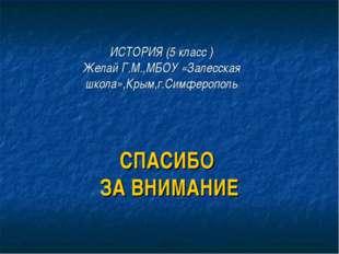 ИСТОРИЯ (5 класс ) Желай Г.М.,МБОУ «Залесская школа»,Крым,г.Симферополь СПАСИ