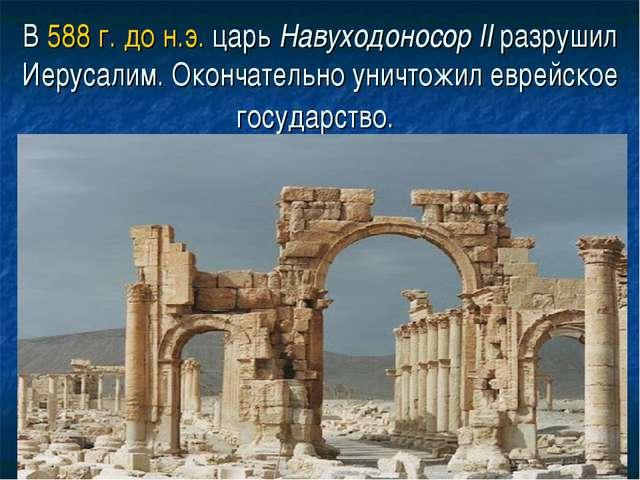 В 588 г. до н.э. царь Навуходоносор II разрушил Иерусалим. Окончательно уничт...