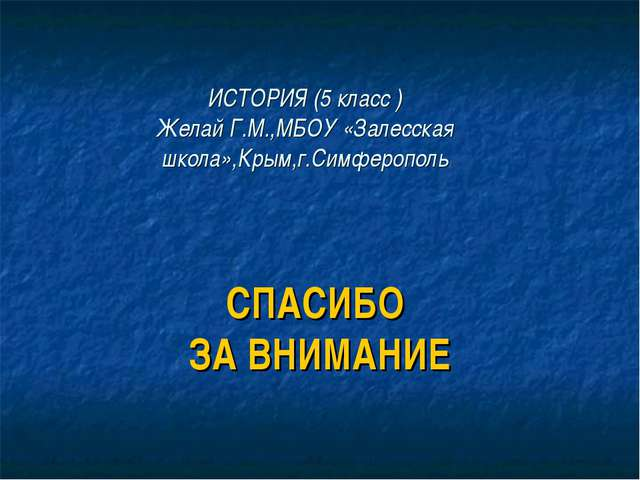 ИСТОРИЯ (5 класс ) Желай Г.М.,МБОУ «Залесская школа»,Крым,г.Симферополь СПАСИ...