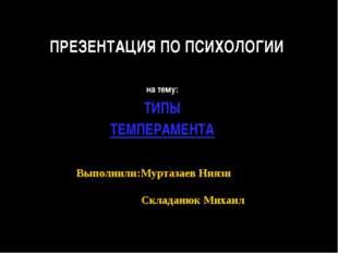 ПРЕЗЕНТАЦИЯ ПО ПСИХОЛОГИИ на тему: ТИПЫ ТЕМПЕРАМЕНТА Выполнили:Муртазаев Нияз