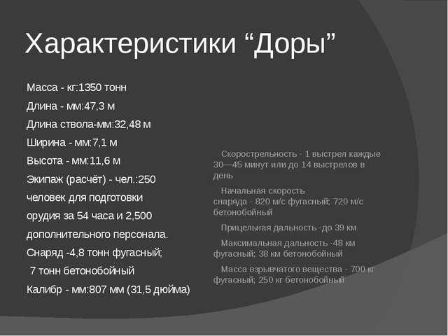 "Характеристики ""Доры"" Масса - кг:1350тонн Длина - мм:47,3 м Длинаствола-мм:..."