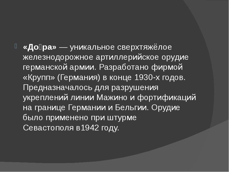 «До́ра»— уникальное сверхтяжёлое железнодорожное артиллерийское орудие герм...