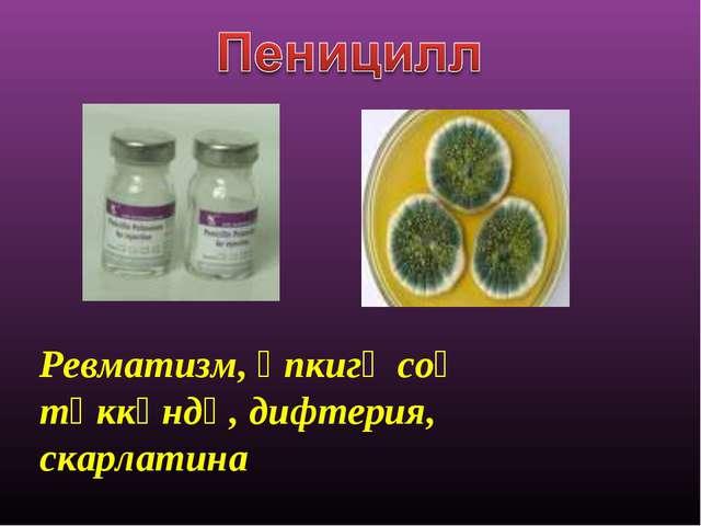 Ревматизм, өпкигә соғ тәккәндә, дифтерия, скарлатина
