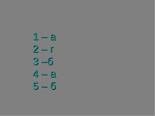1 – а 2 – г 3 –б 4 – а 5 – б