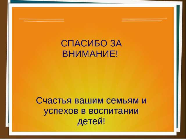 СПАСИБО ЗА ВНИМАНИЕ! Счастья вашим семьям и успехов в воспитании детей!