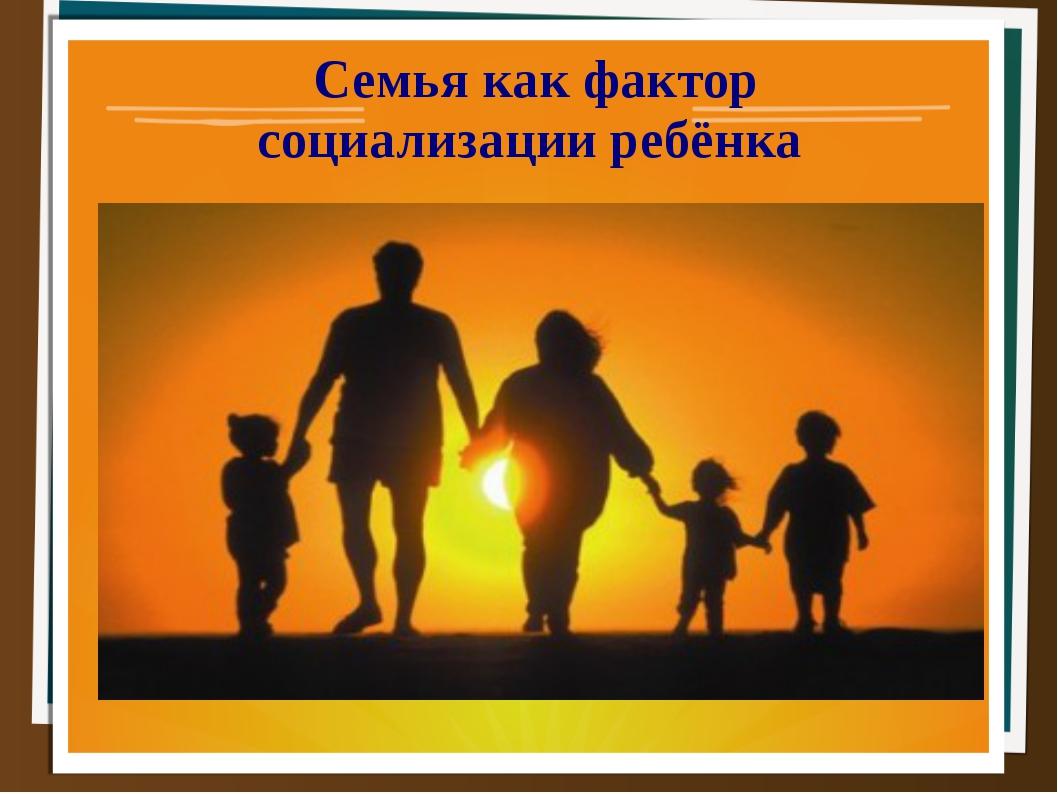Семья как фактор социализации ребёнка