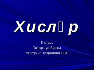Хисләр 5 класс Татар әдәбияты Укытучы: Токранова Э.И.
