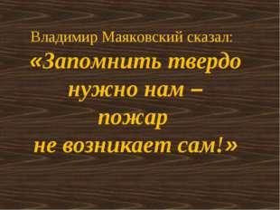 Владимир Маяковский сказал: «Запомнить твердо нужно нам – пожар не возникает