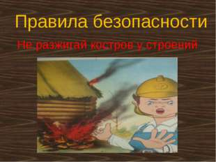 Правила безопасности Не разжигай костров у строений