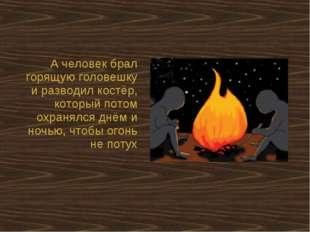 А человек брал горящую головешку и разводил костёр, который потом охранялся д