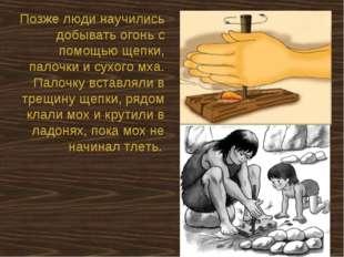 Позже люди научились добывать огонь с помощью щепки, палочки и сухого мха. Па