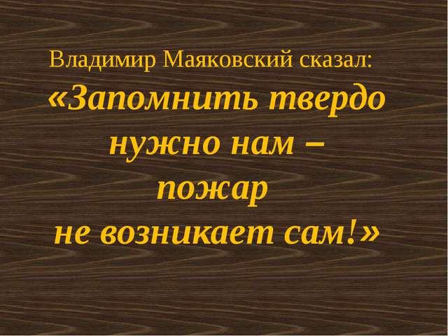 Владимир Маяковский сказал: «Запомнить твердо нужно нам – пожар не возникает...