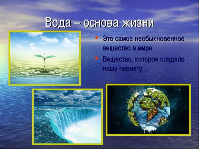 Вода – основа жизни Это самое необыкновенное вещество в мире Вещество, которо...