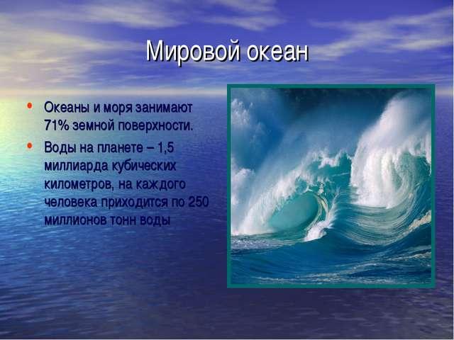 Мировой океан Океаны и моря занимают 71% земной поверхности. Воды на планете...