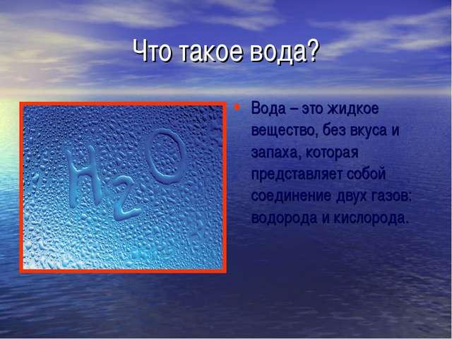 Что такое вода? Вода – это жидкое вещество, без вкуса и запаха, которая предс...