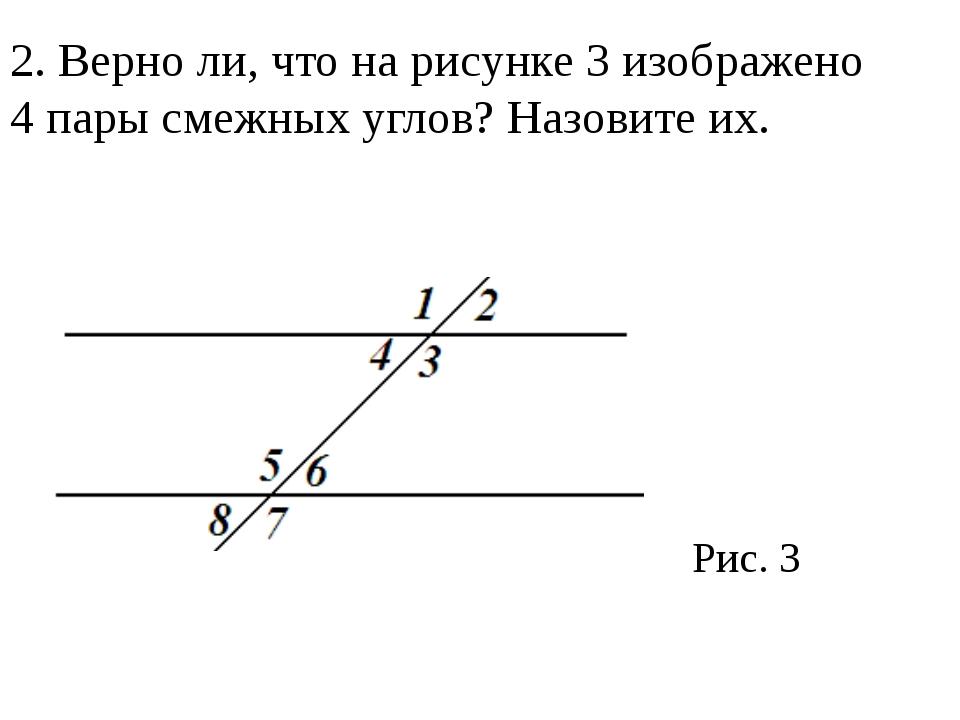 2. Верно ли, что на рисунке 3 изображено 4 пары смежных углов? Назовите их. Р...