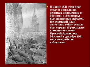 В конце 1941 года враг стоял в нескольких десятках километрах от Москвы, а Ле
