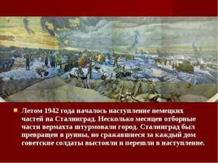 Летом 1942 года началось наступление немецких частей на Сталинград. Несколько