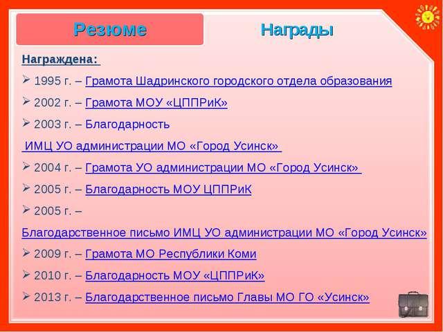 Награды Награждена: 1995 г. – Грамота Шадринского городского отдела образован...