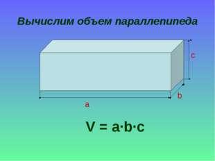 Вычислим объем параллепипеда V = a∙b∙c a b c