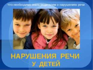 Что необходимо знать родителям о нарушениях речи НАРУШЕНИЯ РЕЧИ У ДЕТЕЙ