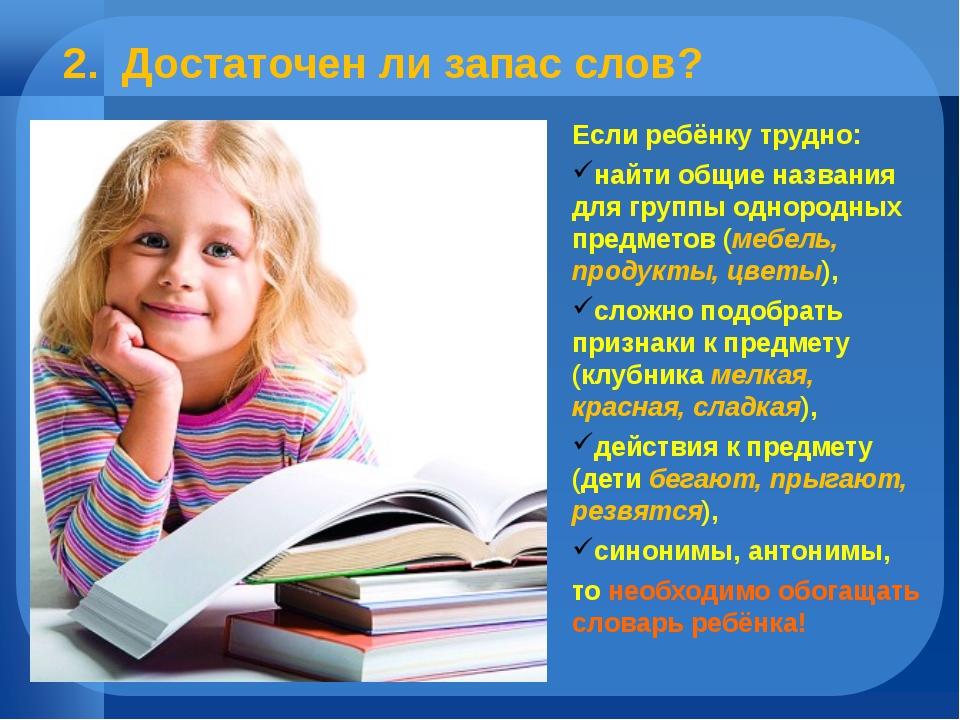 2. Достаточен ли запас слов? Если ребёнку трудно: найти общие названия для гр...