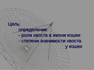 Цель: определение - роли хвоста в жизни кошек - степени значимости хвоста у