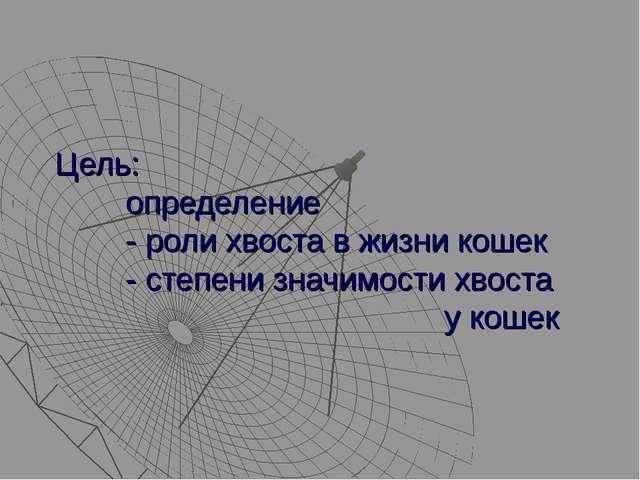 Цель: определение - роли хвоста в жизни кошек - степени значимости хвоста у...
