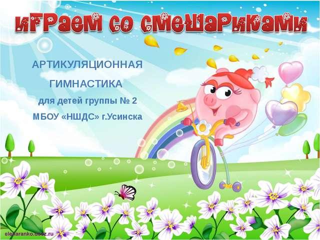АРТИКУЛЯЦИОННАЯ ГИМНАСТИКА для детей группы № 2 МБОУ «НШДС» г.Усинска