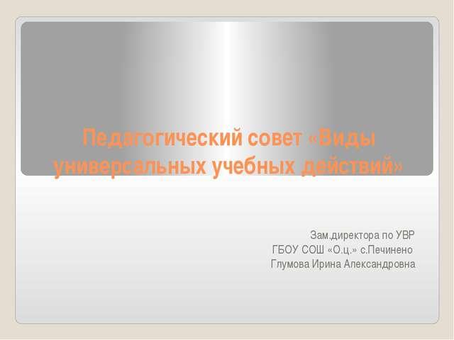 Педагогический совет «Виды универсальных учебных действий» Зам.директора по У...