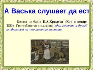 Цитата из басни И.А.Крылова «Кот и повар» (1813). Употребляется в значении: