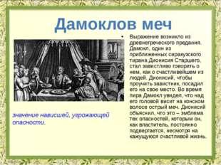 Выражение возникло из древнегреческого предания. Дамокл, один из приближенных