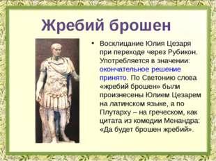 Восклицание Юлия Цезаря при переходе через Рубикон. Употребляется в значении: