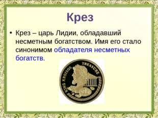 Крез – царь Лидии, обладавший несметным богатством. Имя его стало синонимом о