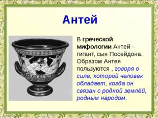 В греческой мифологии Антей – гигант, сын Посейдона. Образом Антея пользуются