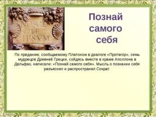 По преданию, сообщаемому Платоном в диалоге «Протагор», семь мудрецов Древней