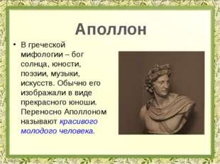 В греческой мифологии – бог солнца, юности, поэзии, музыки, искусств. Обычно
