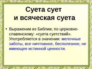 Выражении из Библии; по церковно-славянскому: «суета суетствий». Употребляетс