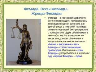 Фемида – в греческой мифологии богиня правосудия; изображалась держащей в одн