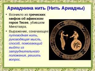 Возникло из греческих мифов об афинском герое Тесее, убившем Минотавра. Выраж