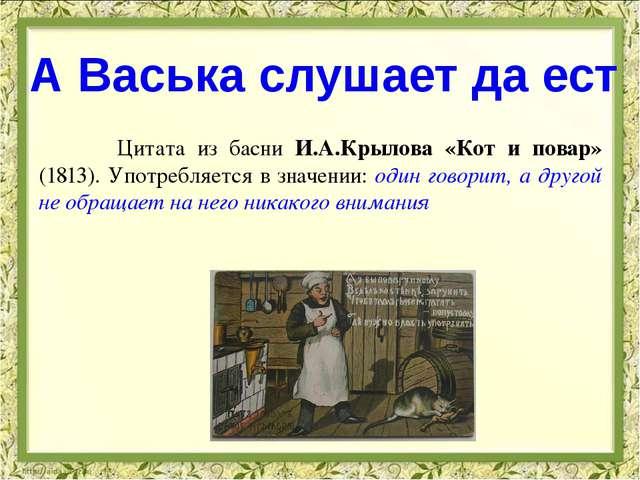 Цитата из басни И.А.Крылова «Кот и повар» (1813). Употребляется в значении:...