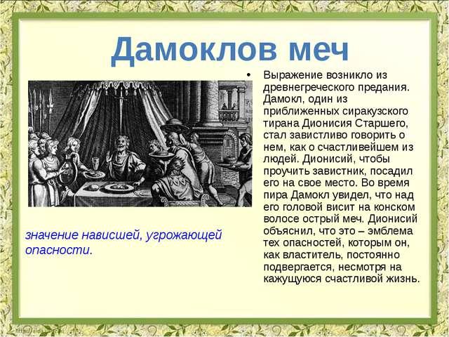 Выражение возникло из древнегреческого предания. Дамокл, один из приближенных...