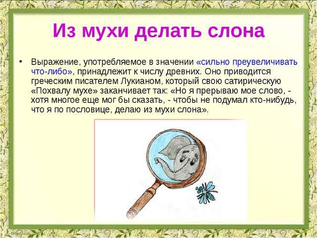 Из мухи делать слона Выражение, употребляемое в значении «сильно преувеличива...