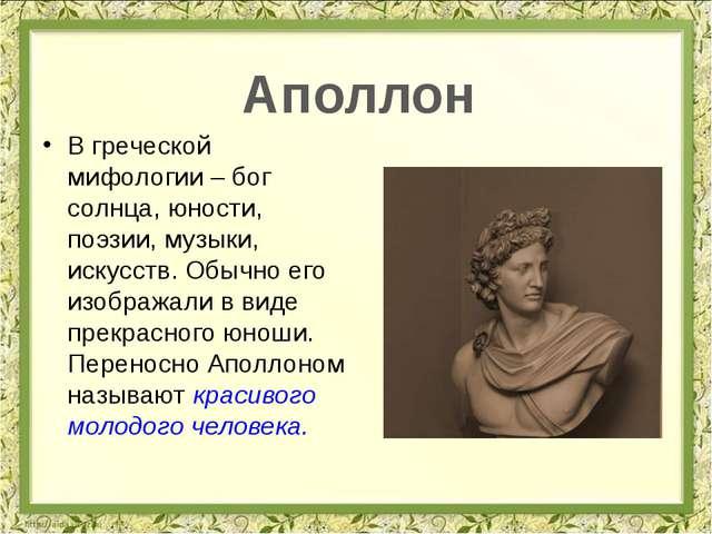 В греческой мифологии – бог солнца, юности, поэзии, музыки, искусств. Обычно...