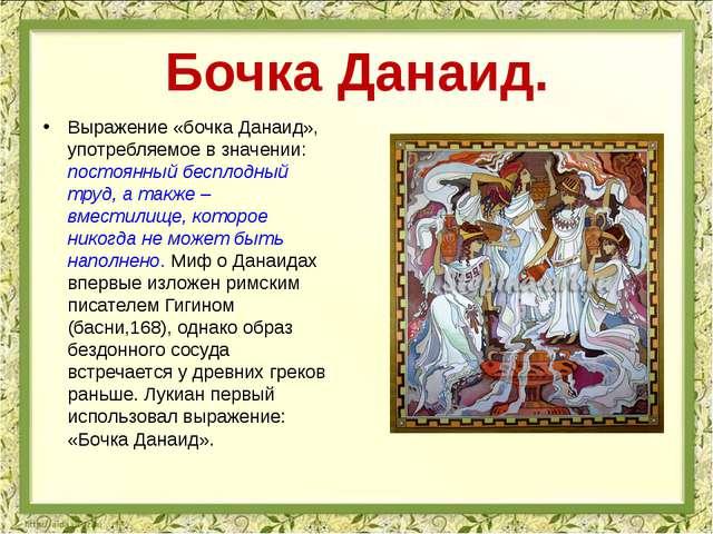 Выражение «бочка Данаид», употребляемое в значении: постоянный бесплодный тру...