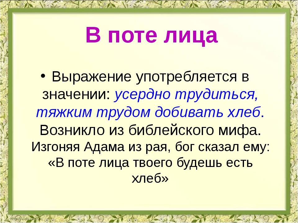 Выражение употребляется в значении: усердно трудиться, тяжким трудом добивать...