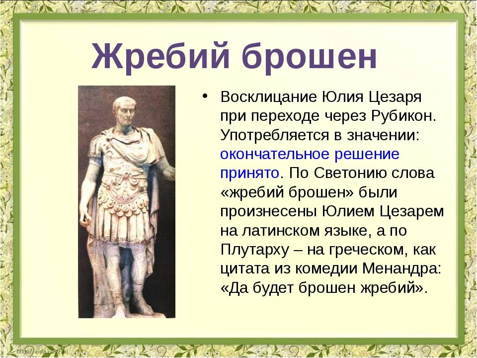 Восклицание Юлия Цезаря при переходе через Рубикон. Употребляется в значении:...