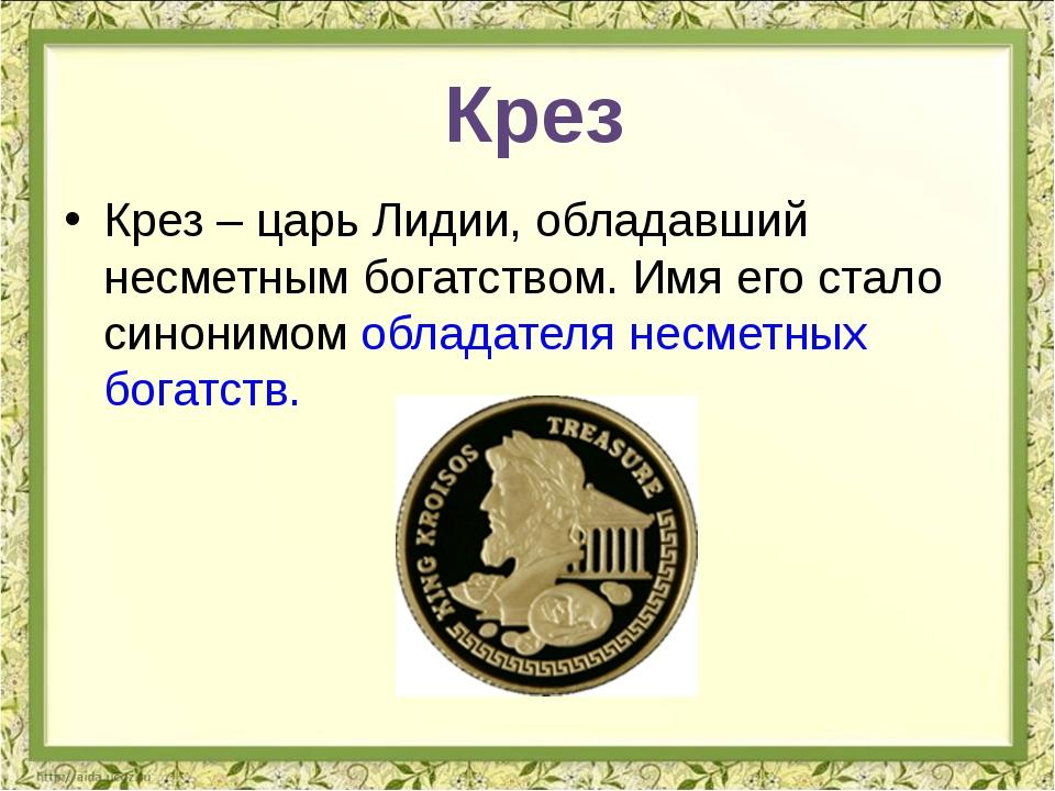 Крез – царь Лидии, обладавший несметным богатством. Имя его стало синонимом о...
