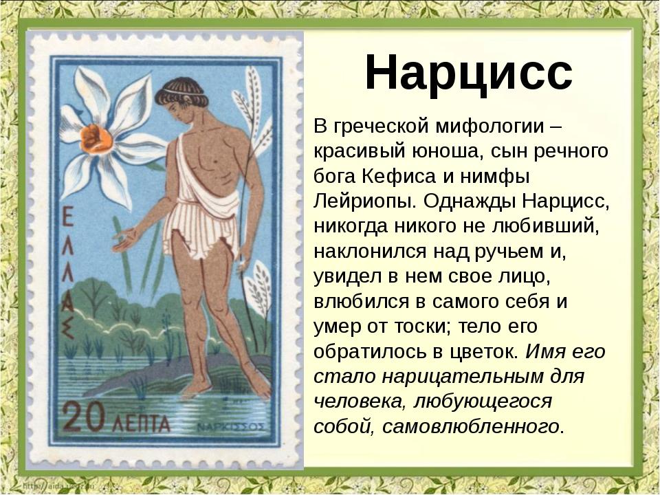 В греческой мифологии – красивый юноша, сын речного бога Кефиса и нимфы Лейри...